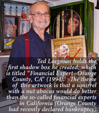 "Ted Largman holds the first shadow box he created, which is titled ""Financial Expert--Orange County, CA"" (1994).   The theme of  this artwork is that a squirrel with a nut abacus would do better than the so-called financial experts in California (Orange County had recently declared bankruptcy)."